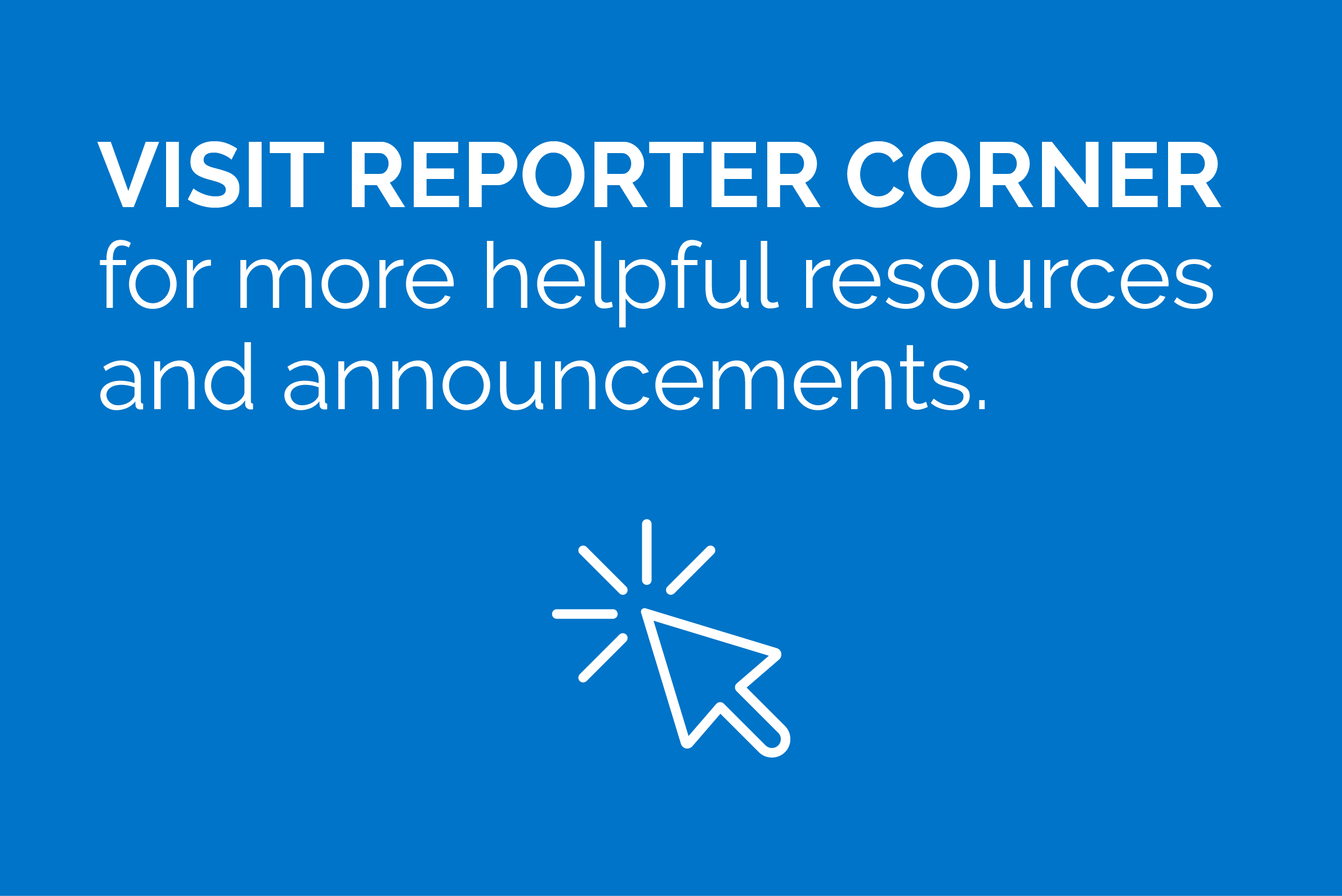 Visit the Reporter Corner for more helpful resources